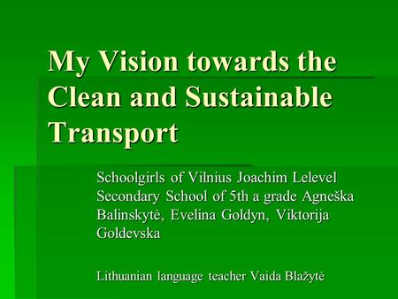 My Vision towards the Clean and Sustainable Transport Schoolgirls of Vilnius Joachim Lelevel Secondary School of 5th a grade Agneška Balinskytė, Evelina.