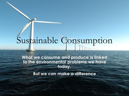 Sustainable Consumption What we consume and produce is linked to the environmental problems we have today. But we can make a difference.