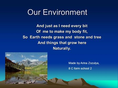 Our Environment And just as I need every bit Of me to make my body fit, So Earth needs grass and stone and tree And things that grow here Naturally. Made.