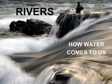RIVERS HOW WATER COMES TO US. WATER PLAYS A REALLY IMPORTANT PART OF OUR LIFE but do we know HOW?