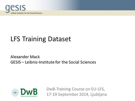 LFS Training Dataset Alexander Mack GESIS – Leibniz-Institute for the Social Sciences DwB-Training Course on EU‐LFS, 17-19 September 2014, Ljubljana.