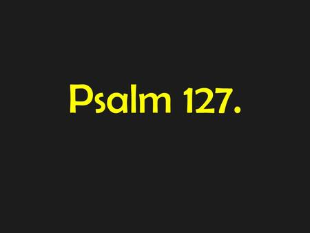 Psalm 127.. Psalm 127: (A Song of Ascents. Of Solomon.) 1 Unless the LORD builds the house, those who build it labour in vain. Unless the LORD watches.