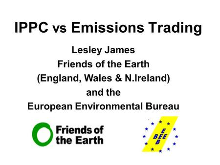 IPPC vs Emissions Trading Lesley James Friends of the Earth (England, Wales & N.Ireland) and the European Environmental Bureau.