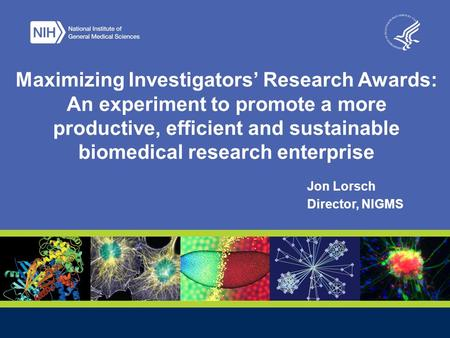 Jon Lorsch Director, NIGMS Maximizing Investigators' Research Awards: An experiment to promote a more productive, efficient and sustainable biomedical.