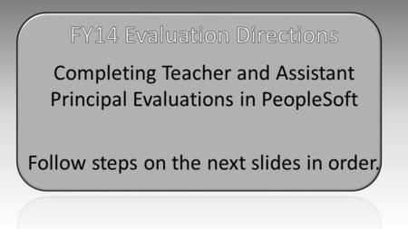 Completing Teacher and Assistant Principal Evaluations in PeopleSoft Follow steps on the next slides in order.