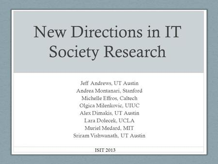 New Directions in IT Society Research Jeff Andrews, UT Austin Andrea Montanari, Stanford Michelle Effros, Caltech Olgica Milenkovic, UIUC Alex Dimakis,