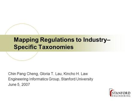 Mapping Regulations to Industry– Specific Taxonomies Chin Pang Cheng, Gloria T. Lau, Kincho H. Law Engineering Informatics Group, Stanford University June.