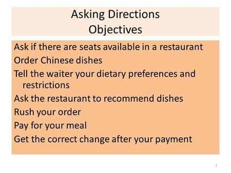 Asking Directions Objectives Ask if there are seats available in a restaurant Order Chinese dishes Tell the waiter your dietary preferences and restrictions.