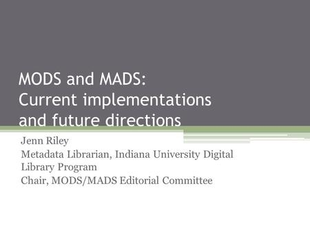 MODS and MADS: Current implementations and future directions Jenn Riley Metadata Librarian, Indiana University Digital Library Program Chair, MODS/MADS.