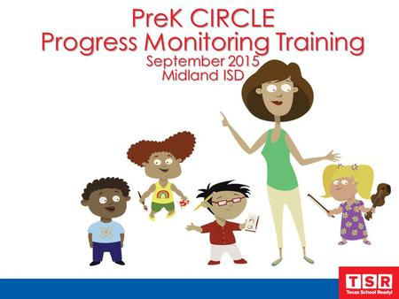 PreK CIRCLE Progress Monitoring Training September 2015 Midland ISD.