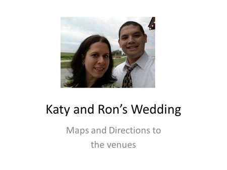 Katy and Ron's Wedding Maps and Directions to the venues.