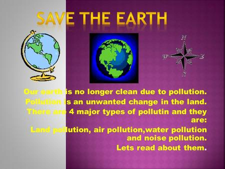 Our earth is no longer clean due to pollution. Pollution is an unwanted change in the land. There are 4 major types of pollutin and they are: Land pollution,
