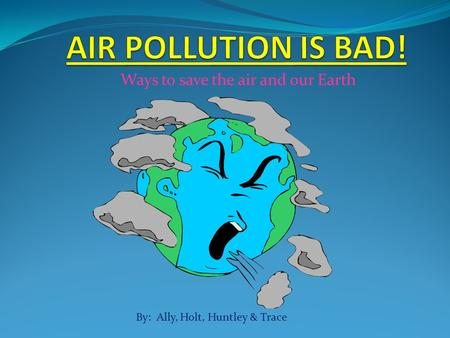 Ways to save the air and our Earth By: Ally, Holt, Huntley & Trace.