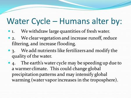 Water Cycle – Humans alter by: 1.We withdraw large quantities of fresh water. 2.We clear vegetation and increase runoff, reduce filtering, and increase.