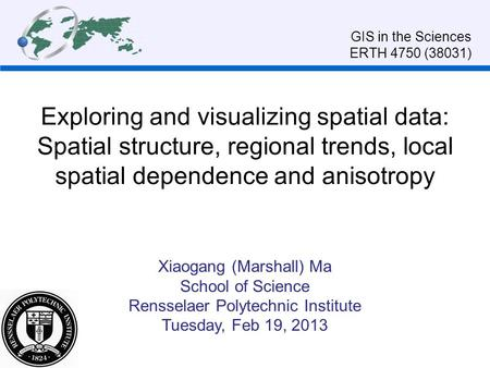 Exploring and visualizing spatial data: Spatial structure, regional trends, local spatial dependence and anisotropy Xiaogang (Marshall) Ma School of Science.