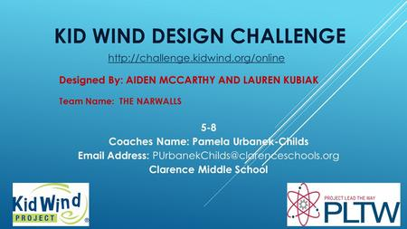 KID WIND DESIGN CHALLENGE Team Name: THE NARWALLS Designed By: AIDEN MCCARTHY AND LAUREN KUBIAK 5-8 Coaches Name: Pamela Urbanek-Childs Email Address:
