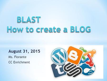 August 31, 2015 Ms. Fiorante CC Enrichment. * STEP #1 GO TO WWW.BLOGGER.COM WWW.BLOGGER.COM * YOU WILL NEED A GMAIL ACCOUNT TO SIGN UP.