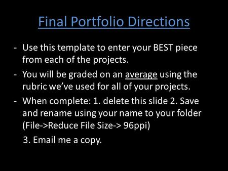 Final Portfolio Directions -Use this template to enter your BEST piece from each of the projects. -You will be graded on an average using the rubric we've.