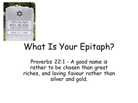 What Is Your Epitaph? Proverbs 22:1 - A good name is rather to be chosen than great riches, and loving favour rather than silver and gold.