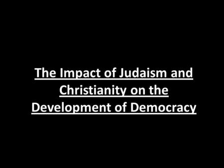 The Impact of Judaism and Christianity on the Development of Democracy.