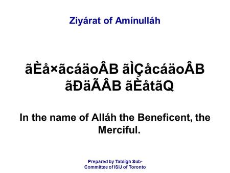 Prepared by Tablígh Sub- Committee of ISIJ of Toronto Ziyárat of Amínulláh ãÈå×ãcáäoÂB ãÌÇåcáäoÂB ãÐäÃÂB ãÈåtãQ In the name of Alláh the Beneficent, the.