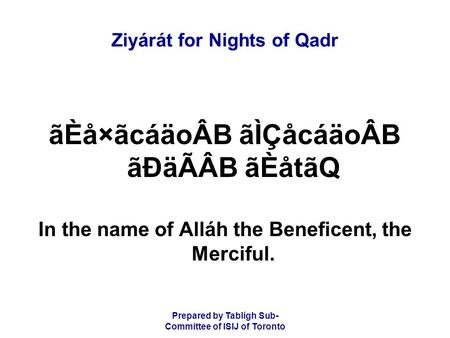 Prepared by Tablígh Sub- Committee of ISIJ of Toronto Ziyárát for Nights of Qadr ãÈå×ãcáäoÂB ãÌÇåcáäoÂB ãÐäÃÂB ãÈåtãQ In the name of Alláh the Beneficent,