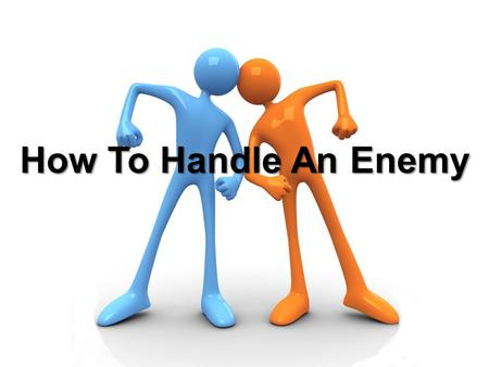 How To Handle An Enemy. Luke 6:27-36 But I say to you who hear: Love your enemies, do good to those who hate you, bless those who curse you, and pray.