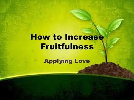 "How to Increase Fruitfulness Applying Love. Luke 13:6-9 ""Sir... I'll dig around it and fertilize it. If it bears fruit next year fine! If not, then cut."