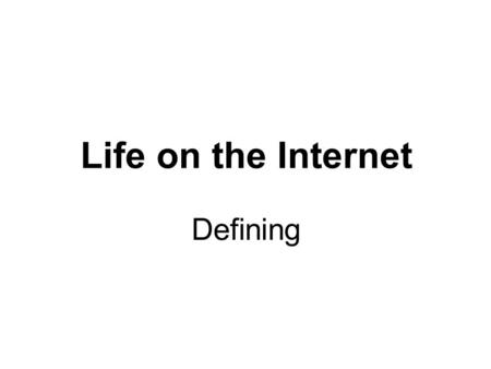 Life on the Internet Defining. Agenda Topics To Be Covered The Internet The World Wide Web Internet Service Provider Web Browser Uniform Resource Locator.