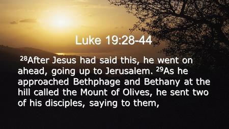 Luke 19:28-44 28 After Jesus had said this, he went on ahead, going up to Jerusalem. 29 As he approached Bethphage and Bethany at the hill called the Mount.