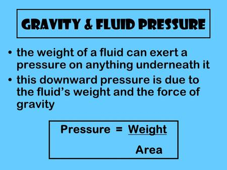 Gravity & Fluid Pressure the weight of a fluid can exert a pressure on anything underneath it this downward pressure is due to the fluid's weight and the.