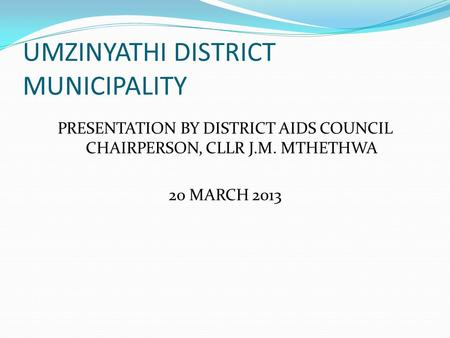 UMZINYATHI DISTRICT MUNICIPALITY PRESENTATION BY DISTRICT AIDS COUNCIL CHAIRPERSON, CLLR J.M. MTHETHWA 20 MARCH 2013.