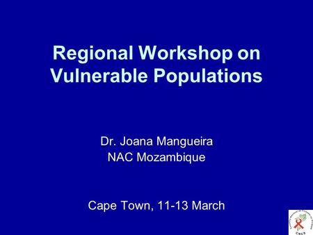 Regional Workshop on Vulnerable Populations Dr. Joana Mangueira NAC Mozambique Cape Town, 11-13 March.
