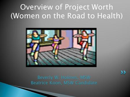 Overview of Project Worth (Women on the Road to Health) Beverly W. Holmes, MSW Beatrice Koon, MSW Candidate.