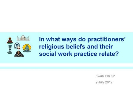In what ways do practitioners' religious beliefs and their social work practice relate? Kwan Chi Kin 9 July 2012.
