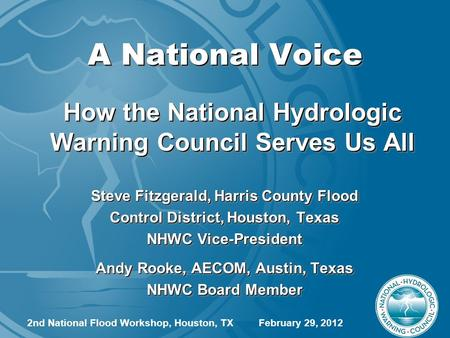 A National Voice How the National Hydrologic Warning Council Serves Us All Steve Fitzgerald, Harris County Flood Control District, Houston, Texas NHWC.