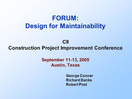FORUM: Design for Maintainability CII Construction Project Improvement Conference September 11-13, 2005 Austin, Texas George Conner Richard Danks Robert.