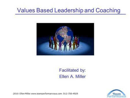 2010 Ellen Miller www.teamperformanceus.com 512-750-4929 Values Based Leadership and Coaching Facilitated by: Ellen A. Miller.