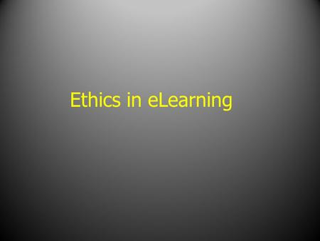 "Ethics in eLearning. What is ""Ethics""? The moral code which guides the members of the profession in proper conduct of their duties and obligations."