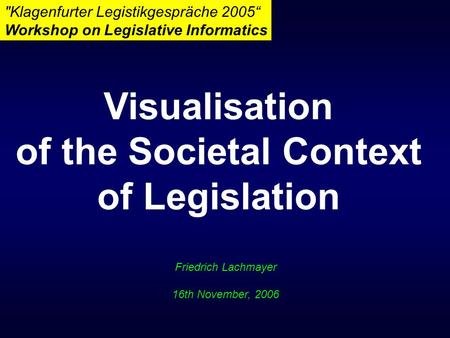 "Friedrich Lachmayer 16th November, 2006 Klagenfurter Legistikgespräche 2005"" Workshop on Legislative Informatics Visualisation of the Societal Context."