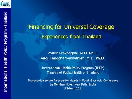 International Health Policy Program -Thailand Financing for Universal Coverage Experiences from Thailand Phusit Prakongsai, M.D. Ph.D. Viroj Tangcharoensathien,