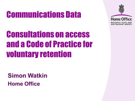 Communications Data Consultations on access and a Code of Practice for voluntary retention Simon Watkin Home Office.