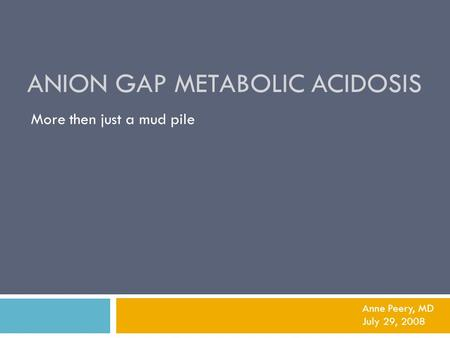 ANION GAP METABOLIC ACIDOSIS More then just a mud pile Anne Peery, MD July 29, 2008.