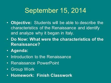 September 15, 2014 Objective: Students will be able to describe the characteristics of the Renaissance and identify and analyze why it began in Italy.