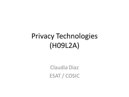 Privacy Technologies (H09L2A) Claudia Diaz ESAT / COSIC.