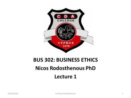 BUS 302: BUSINESS ETHICS Nicos Rodosthenous PhD Lecture 1 02/10/20141Dr Nicos Rodosthenous.