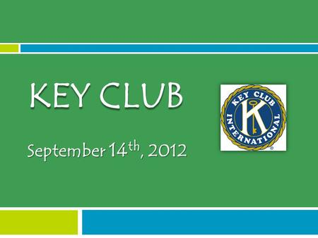 September 14 th, 2012 KEY CLUB. ICEBREAKER What is Key Club?  International high school organization which emphasizes service in your school and community.