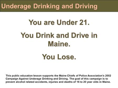 Underage Drinking and Driving You are Under 21. You Drink and Drive in Maine. You Lose. This public education lesson supports the Maine Chiefs of Police.