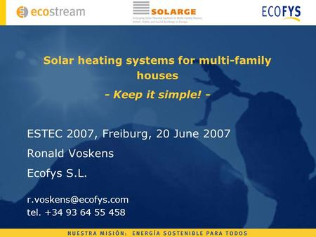 Solar heating systems for multi-family houses - Keep it simple! - ESTEC 2007, Freiburg, 20 June 2007 Ronald Voskens Ecofys S.L. tel.