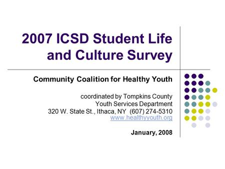 2007 ICSD Student Life and Culture Survey Community Coalition for Healthy Youth coordinated by Tompkins County Youth Services Department 320 W. State St.,